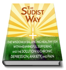 The Sudist Way: The Wisdom of Balancing Healthy Joy With Meaningful Suffering and the Solution to Chronic Depression, Anxiety, and Pain